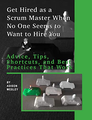 Get Hired as a Scrum Master When No One Seems to Want to Hire You:: Advice, Tips, Shortcuts, and Best Practices That Work