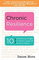Chronic Resilience: 10 Sanity-Saving Strategies for Women Coping with the Stress of Illness (For Readers of The Body Keeps the Score or Taming Chronic Pain)