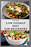THE NEW LOW FODMAP DIET FOR BEGINNERS: Delicious Recipe Includes Meal Plan To Overcome Digestive...
