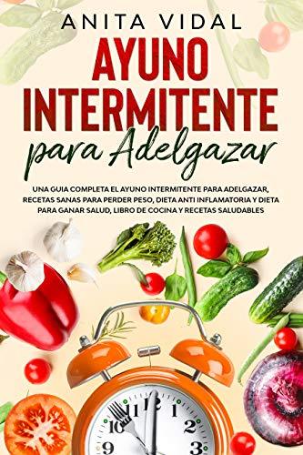 Ayuno Intermitente para adelgazar: Una guia completa ayuno intermitente para adelgazar, recetas sanas para perder peso, dieta antiinflamatoria y para ganar ... libro de cocina y recetas saludables.