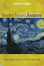 Bending Toward Heaven: Poems After the Art of Vincent van Gogh