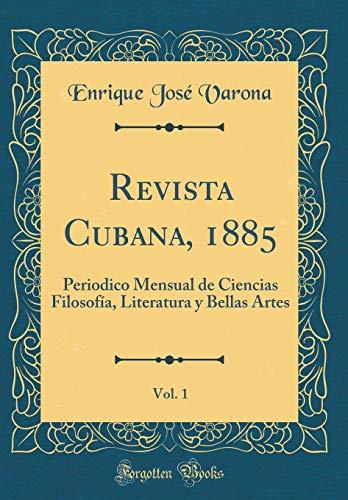 Revista Cubana, 1885, Vol. 1: Periodico Mensual de Ciencias Filosofía, Literatura y Bellas Artes (Classic Reprint)