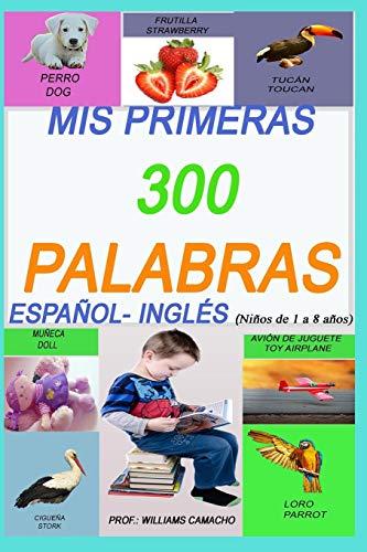 MIS PRIMERAS 300 PALABRAS EN ESPAÑOL E INGLES, NIÑOS DE 1 A 8 AÑOS .: PAGINAS ILUSTRADAS ESPAÑOL-INGLÉS BILINGUAL (SPANISH EDITION)