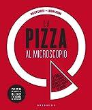 La pizza al microscopio. Storia, fisica e chimica di uno dei piatti più amati e diffusi al mondo