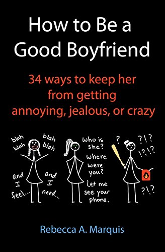 How to Be a Good Boyfriend: 34 ways to keep her from getting annoying, jealous, or crazy