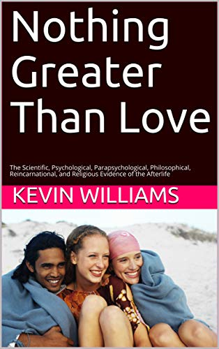 Nothing Greater Than Love: The Scientific, Psychological, Parapsychological, Philosophical, Reincarnational, and Religious Evidence of the Afterlife