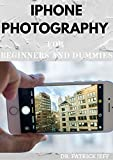 IPHONE PHOTOGRAPHY FOR BEGINNERS AND DUMMIES: Everything You Need To Know About iPhone Photography (English Edition)