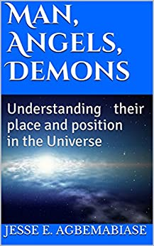 Man, Angels, Demons: Understanding their place and position in the Universe by [Jesse E. Agbemabiase]