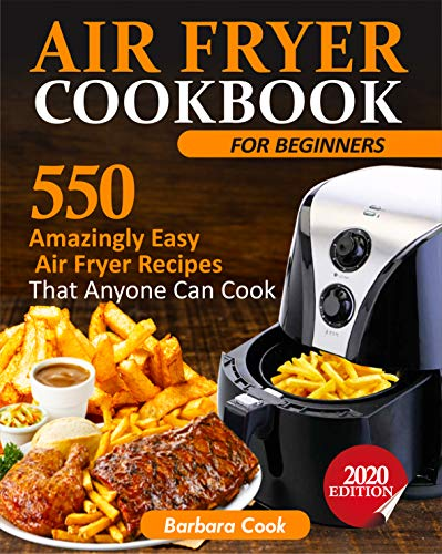 AIR FRYER COOKBOOK FOR BEGINNERS: 550 Amazingly Easy Air Fryer Recipes That Anyone Can Cook (2020 EDITION) (English Edition)