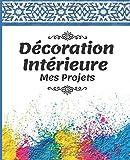 Décoration Intérieure Mes Projets: Le carnet pratique, à remplir, pour toutes les amatrices de rénovation et de décoration intérieure.