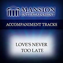 Love's Never Too Late [Accompaniment/Performance Track]