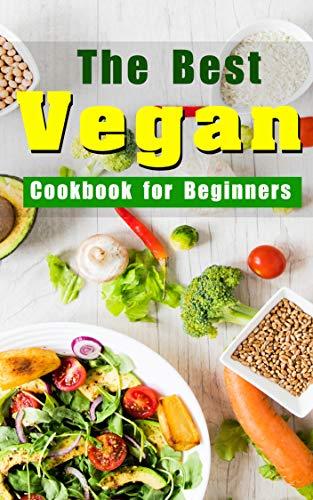 The Best Vegan Cookbook for Beginners: Delicious Healthy Vegan Recipes