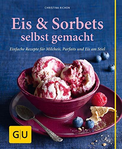 Eis & Sorbets selbst gemacht: Einfache Rezepte für Milcheis, Parfaits und Eis am Stiel (GU einfach clever selbst gemacht)