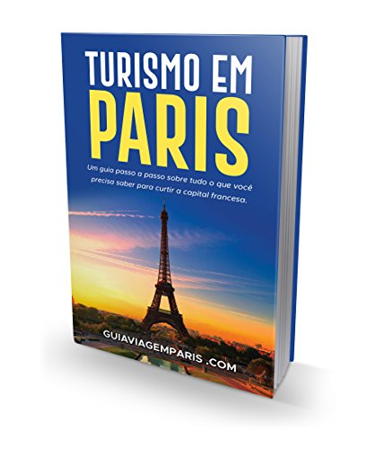 GUIA TURISMO PARIS: Um guia passo a passo sobre tudo que você precisa saber para curtir capital francesa