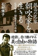 表紙: 孤高の名家 朝吹家を生きる 仏文学者・朝吹三吉の肖像 (角川書店単行本)   石村 博子