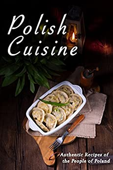 Polish Cuisine: Authentic Recipes of the People of Poland by [JR Stevens]