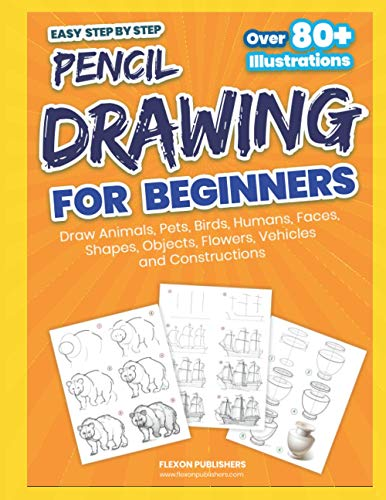Easy Step by Step Pencil Drawing For Beginners: How To Draw Animals, Pets, Birds, Humans, Faces, Shapes, Objects, Flowers, Vehicles and Constructions Easily | Perfect Gift Book for Kids Vol 1