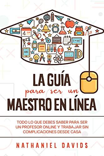 La Guía para ser un Maestro en Línea: Todo lo que Debes Saber para Ser un Profesor Online y Trabajar sin Complicaciones desde Casa (Spanish Edition)