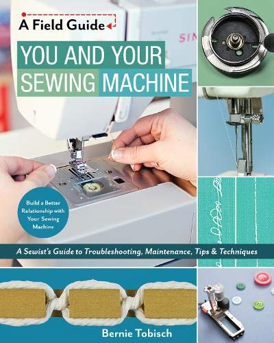 You and Your Sewing Machine: A Sewist's Guide to Troubleshooting, Maintenance, Tips & Techniques (A Field Guide)
