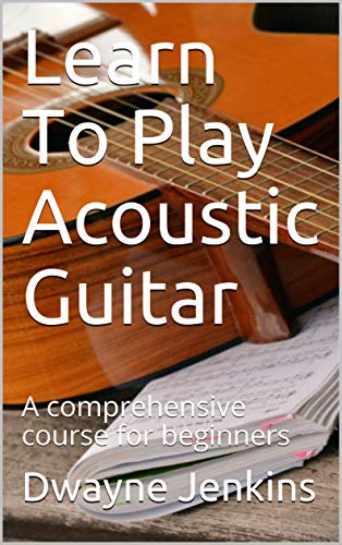 Learn To Play Acoustic Guitar: A comprehensive course for beginners (English Edition)