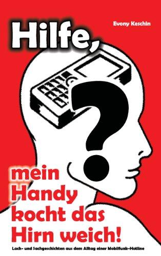 Hilfe, mein Handy kocht das Hirn weich!: Lach- und Sachgeschichten aus dem Alltag einer Mobilfunk-Kundenhotline (German Edition)
