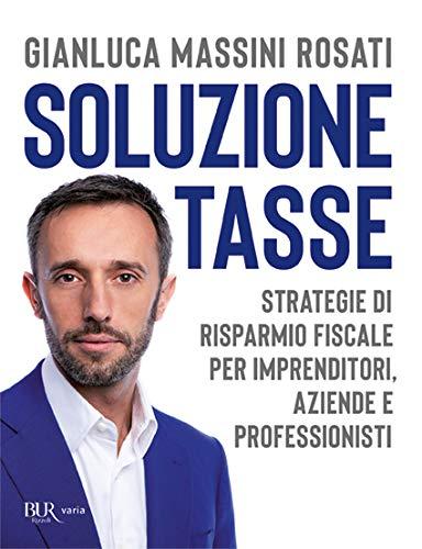 Soluzione tasse. Strategie di risparmio fiscale per imprenditori, aziende e professionisti