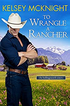 To Wrangle a Rancher (The Hollingsworth Sisters Book 1) by [Kelsey  McKnight]