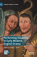 Performing Disability in Early Modern English Drama (Literary Disability Studies)