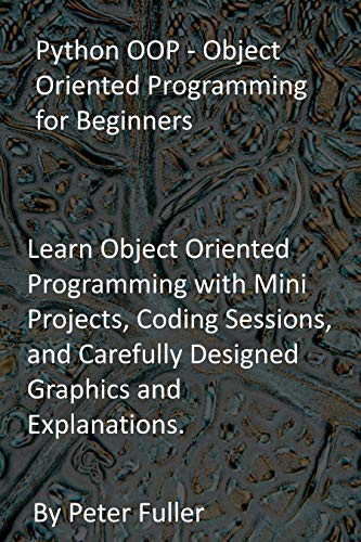 Python OOP - Object Oriented Programming for Beginners: Learn Object Oriented Programming with Mini Projects, Coding Sessions, and Carefully Designed Graphics and Explanations.