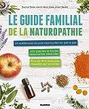 Le guide familial de la naturopathie - Mode d'emploi + trousses de base. Les médecines douces expliquées en pas à pas, Plus de 350 formules classées ... plantes et huiles essentielles et détaillées