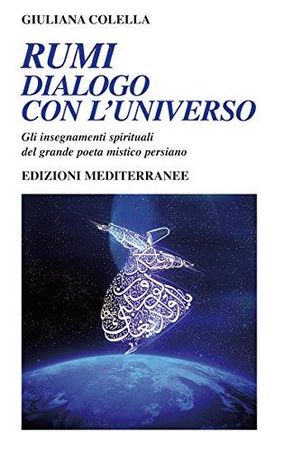 Rumi - dialogo con l universo: Gli insegnamenti spirituali del grande poeta mistico persiano
