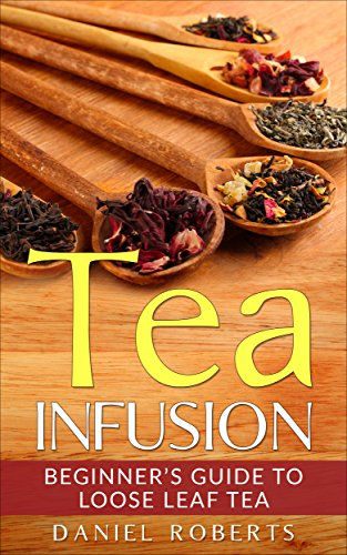 Tea Infusion: Beginner's Guide to Loose Leaf Tea (Tea Infusion, Loose Leaf Tea, Herbal Tea, Black Tea, Green Tea) (English Edition)