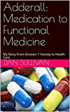 Adderall: Medication to Functional Medicine: My Story From Division 1 Hockey to Health Care (English Edition)