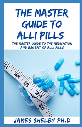 THE MASTER GUIDE TO ALLI PILLS: The Master Guide To The Medication And Benefit Of Alli Pills