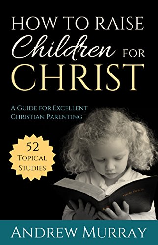 How to Raise Children for Christ (Updated and Annotated): A Guide for Excellent Christian Parenting
