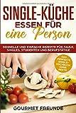 SINGLE-KÜCHE: Essen für eine Person. Schnelle und einfache Rezepte für Faule, Singles, Studenten und Berufstätige: Das perfekte Single-Kochbuch ohne Reste