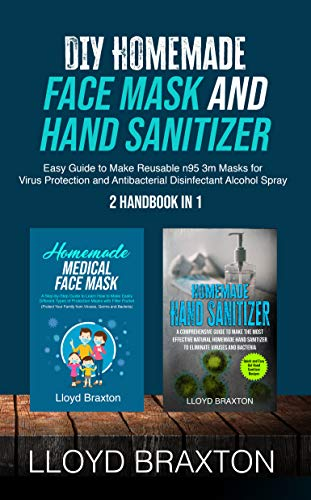 DIY Homemade Face Mask and Hand Sanitizer: Easy Guide to Make Reusable n95 3m Masks for Virus Protection and Antibacterial Disinfectant Alcohol Spray (2 Handbook in 1)