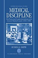 Medical Discipline: The Professional Conduct Jurisdiction of the General Medical Council, 1858-1990 (Oxford Socio-Legal Studies)