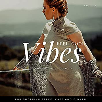 Feel-Good Vibes - Easy Going Vocal Music For Shopping Spree, Cafe And Dinner, Vol. 33