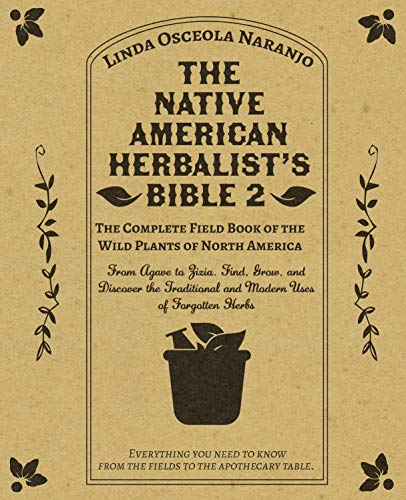 The Native American Herbalist's Bible 2 • The Complete Field Book of the Wild Plants of North America: From Agave to Zizia. Find, Grow, and Discover the Traditional and Modern Uses of Forgotten Herbs