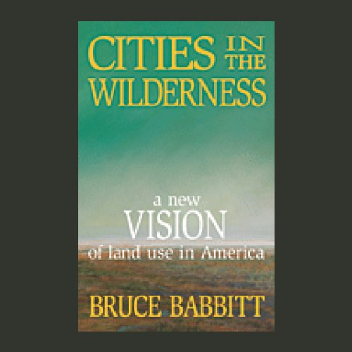 Cities in the Wilderness     A New Vision of Land Use in America              By:                                                                                                                                 Bruce Babbitt                               Narrated by:                                                                                                                                 Bruce Babbitt                      Length: 6 hrs and 32 mins     Not rated yet     Overall 0.0
