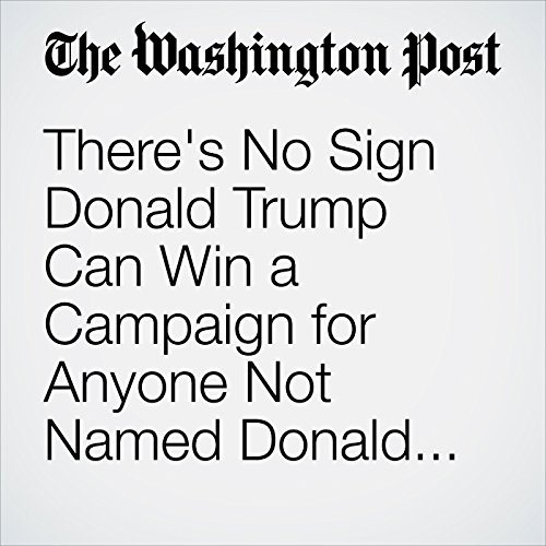 There's No Sign Donald Trump Can Win a Campaign for Anyone Not Named Donald Trump copertina