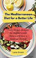 The Mediterranean Diet for a Better Life: Tasty recipes to enjoy the Mediterranean flavors and have a healthier lifestyle