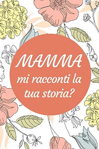 Mamma Mi Racconti La Tua Storia?: diario per mia madre, Un Libro per condividere la storia della sua vita, scrivere la tua storia, 120 pagine, regalo per le madri
