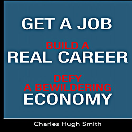 Get a Job, Build a Real Career and Defy a Bewildering Economy Audiobook By Charles Hugh Smith cover art
