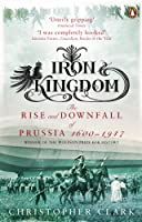 Iron Kingdom: The Rise And Downfall Of Prussia 1600 To 1947
