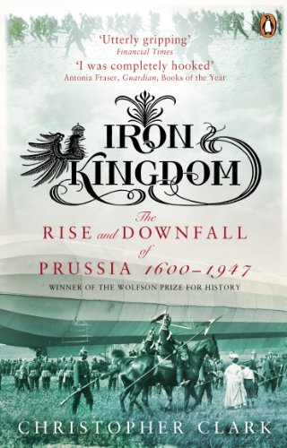 Iron Kingdom: The Rise and Downfall of Prussia, 1600-1947