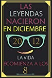 Las Leyendas Nacieron En Diciembre 2012 La Vida Ecomienza A Los 8: Cuaderno  - Regalo de cumpleaños para 8 mujeres y hombres.  con un corazón en la segunda por: Feliz 8 cumpleaños