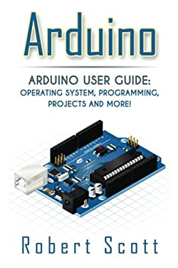 Arduino: Arduino User Guide for Operating system, Programming, Projects and More! (raspberry pi 2, xml, c++, ruby, html, projects, php, programming, ... php, sql, Mainframes, Minicomputer)