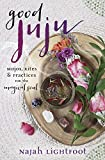 Good Juju: Mojos, Rites & Practices for the Magical Soul